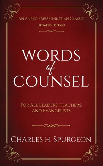 Words of Counsel - For All Leaders, Teachers, and Evangelists by Charles H. Spurgeon