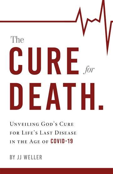 The Cure for Death: Unveiling God's Cure for Life's Last Disease in the Age of COVID-19 by JJ Weller