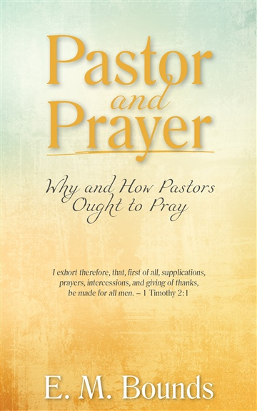 E. M. Bounds : Pastor and Prayer: Why and How Pastors Ought to Pray