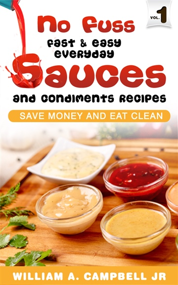 William A Campbell Jr : No Fuss Fast and Easy EveryDay Sauces and Condiments Recipes: Save Money and Eat Clean