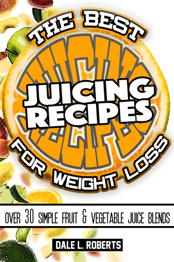 Dale L. Roberts : The Best Juicing Recipes for Weight Loss: Over 30 Healthy Fruit & Vegetable Blends