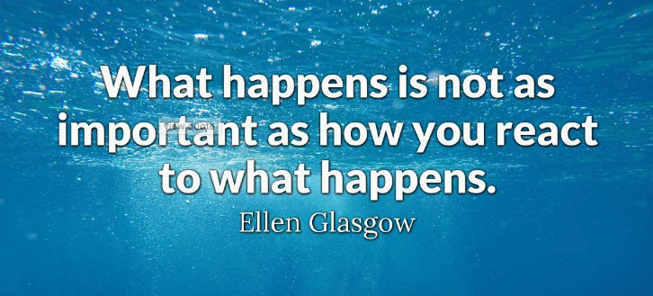 What happens is not as important as how you react to what