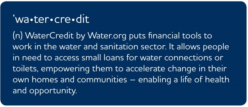 Definition of WaterCredit: (n) WaterCredit by Water.org puts financial tools to work in the water and sanitation sector. It allows people in need to access small loans for water connections or toilets, empowering them to accelerate change in their own homes and communities - enabling a life of health and opportunity.