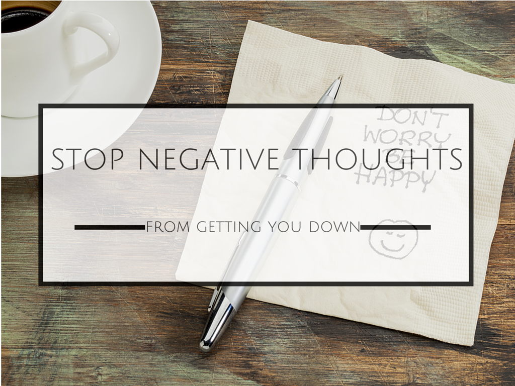 Stop Negative Thoughts and Thinking From Getting You Down