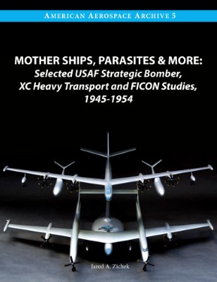 Mother Ships, Parasites and More: Selected USAF Strategic Bomber,  XC Heavy Transport and FICON Studies, 1945-1954