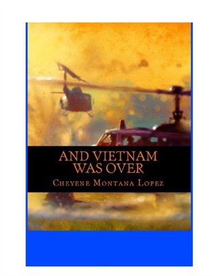 And Vietnam Was Over Written By Cheyene M. Lopez