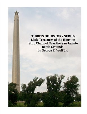 TIDBITS OF HISTORY SERIES Little Treasures of the Houston Ship Channel Near the San Jacinto Battle Grounds