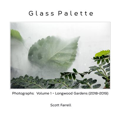Glass Palette:  Photographs Volume 1 - Longwood Gardens (2018-2019)