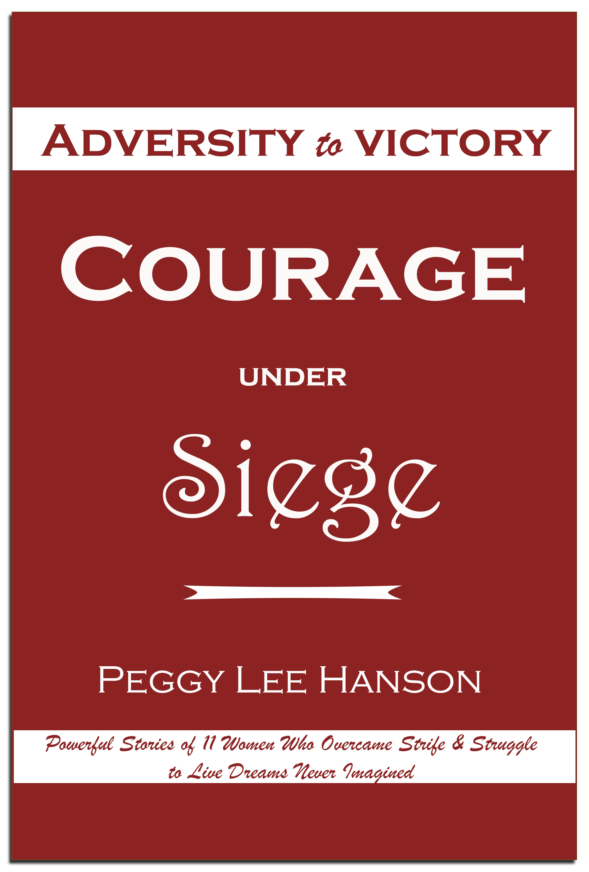 Courage Under Siege: Adversity to Victory by Peggy Lee Hanson