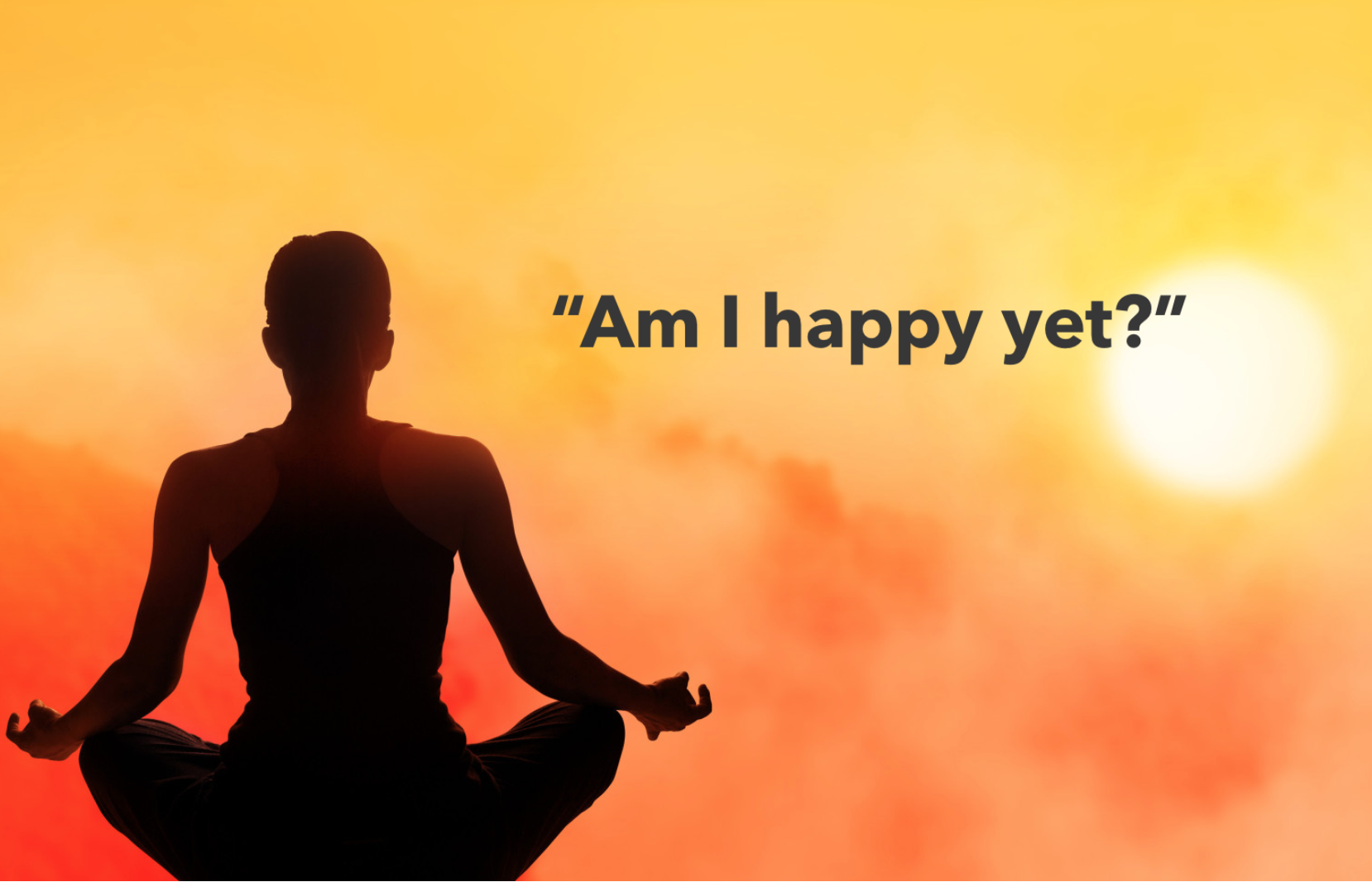 "Woman meditating with caption, ""Am I Happy Yet?"""