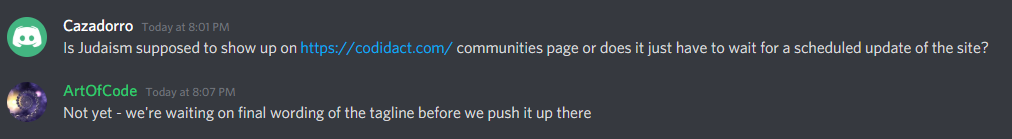 Cazadorro: Is Judaism supposed to show up on https://codidact.com/ communities page or does it just have to wait for a scheduled update of the site?, Art Of Code: Not yet - we're waiting on final wording of the tagline before we push it up there