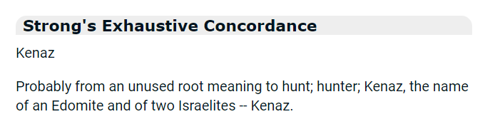 Strong's Exhaustive Concordance: Kenaz: Probably from an unused root meaning to hunt; hunter; Kenaz, the name of an Edomite and of two Israelites -- Kenaz.