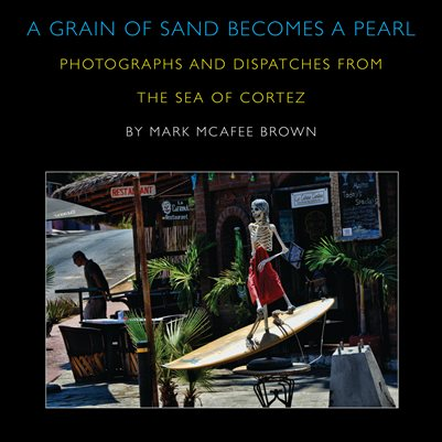 A Grain of Sand Becomes a Pearl - Photographs and Dispatches from the Sea of Cortez