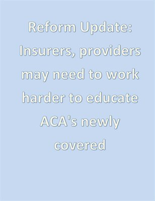 Reform Update: Insurers, providers may need to work harder to educate ACA's newly covered