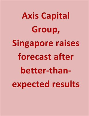 Axis Capital Group, Singapore raises forecast after better-than-expected results