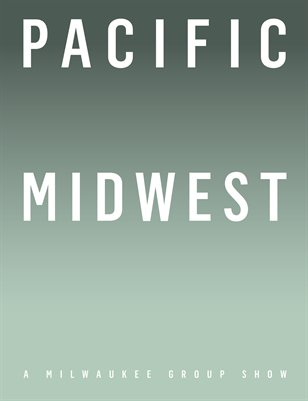 PACIFIC MIDWEST, A Milwaukee Group Show