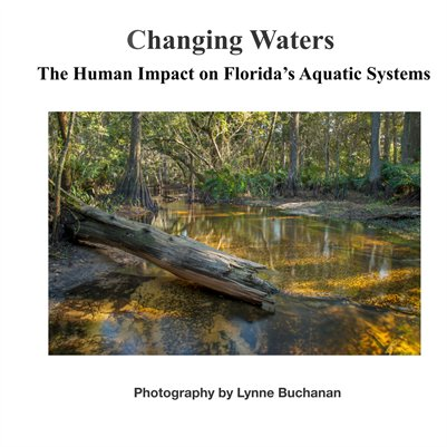 Changing Waters: The Human Impact On Florida's Aquatic Systems; Photography by Lynne Buchanan