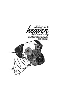 ALL DOGS GO TO HEAVEN BUT I'M NOT A DOG AND THIS ISN'T A MOVIE
