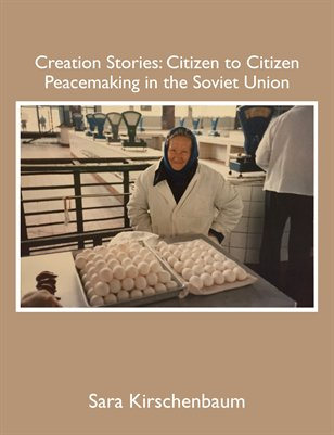Creation Stories: Citizen to Citizen Peacemaking in the Soviet Union, by Sara Kirschenbaum