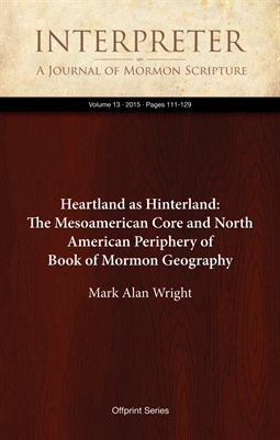 Heartland as Hinterland: The Mesoamerican Core and North American Periphery of Book of Mormon Geography