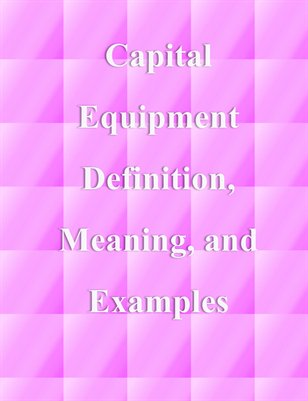 Capital Equipment Definition, Meaning, and Examples