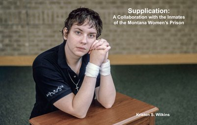 Kristen S. Wilkins. Supplication: A Collaboration with the Inmates of the Montana Women's Prison.