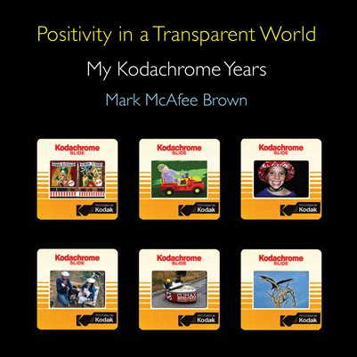 Positivity in a Transparent World - My Kodachrome Years
