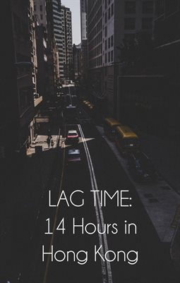 LAG TIME: 14 Hours in Hong Kong
