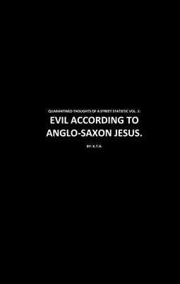 QUARANTINED THOUGHTS OF A STREET STATISTIC VOL. 1: EVIL ACCORDING TO ANGLO-SAXON JESUS.