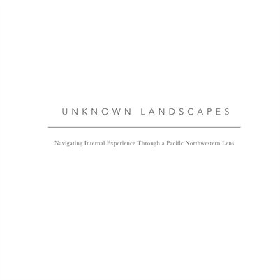 Unknown Landscapes: Navigating Internal Experience Through A Pacific Northwestern Lens