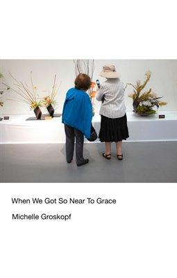 Michelle Groskopf. When We Got So Near To Grace.