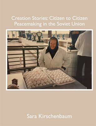 Creation Stories: Citizen to Citizen Peacemaking in the Soviet Union, by Sara Kirschenbaum