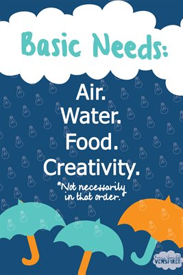 Basic Needs: Air, Water, Creativity.