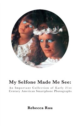 Rebecca Rau. My Selfone Made Me See: An Important Collection of Early 21st Century American Smartphone Photographs.