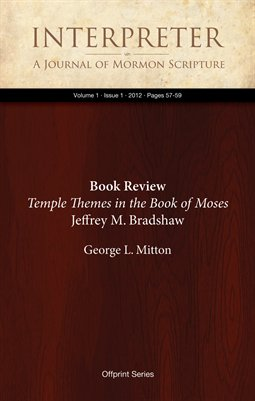 Book Review, Temple Themes in the Book of Moses by Jeffrey M. Bradshaw, Review by George L. Mitton (1, 2012:57-59)