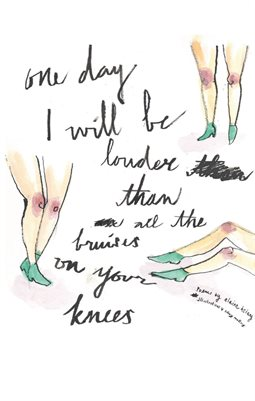 ONE DAY I WILL BE LOUDER THAN ALL THE BRUISES ON YOUR KNEES