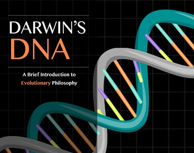 DARWIN'S DNA: A BRIEF INTRODUCTION TO EVOLUTIONARY PHILOSOPHY