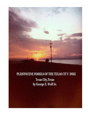 Pleistocene Fossils of the Texas City Dike by George E. Wolf Jr.