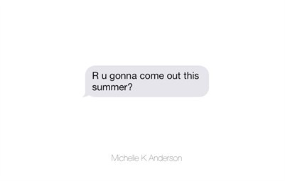 Michelle K Anderson. R u gonna come out this summer?