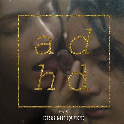 ADHD no.8: KISS ME QUICK
