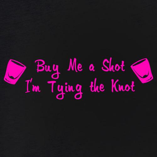 Buy Me: Buy Me A Shot I'm Tying The Knot T-Shirt For Men & Women