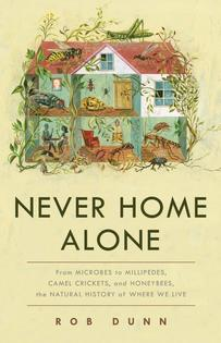 Young Adult Science Book: Never Home Alone: From Microbes to Millipedes, Camel Crickets, and Honeybees, the Natural History of Where We Live, by Rob Dunn.