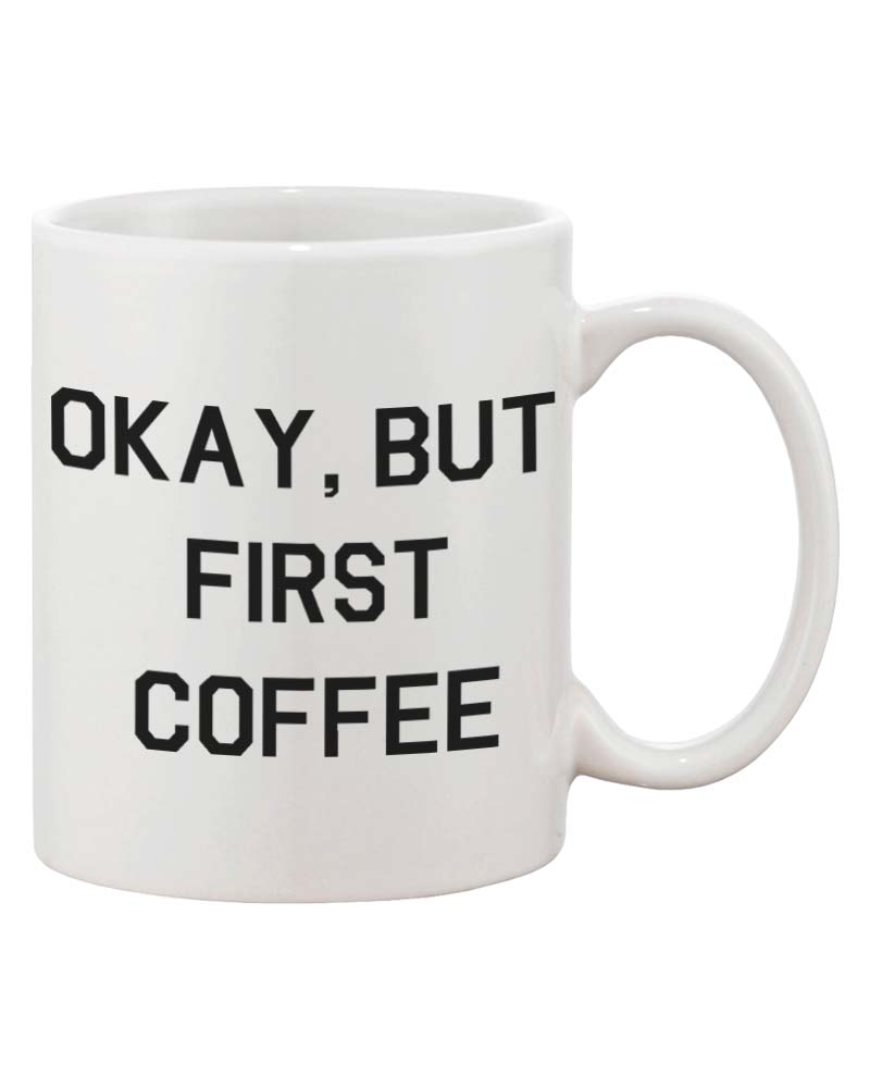 Funny Ceramic Coffee Mug - Okay, But First Coffee 11oz Coffee Mug Cup 7581947