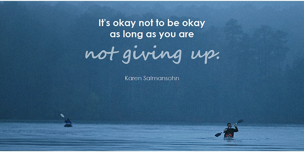 Quote- It's Ok to not be okay as long as you don't give up