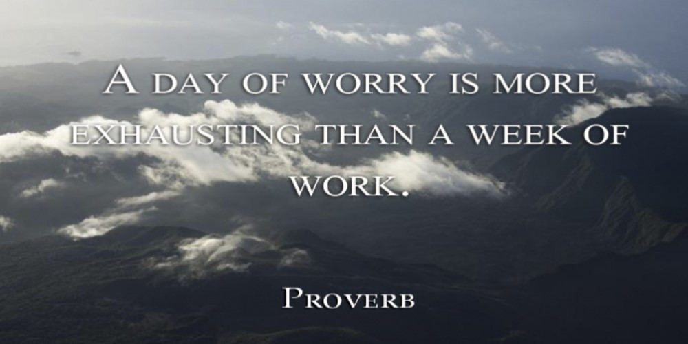 "proverb saying ""A day of worry is more exhausting then a week of work"""