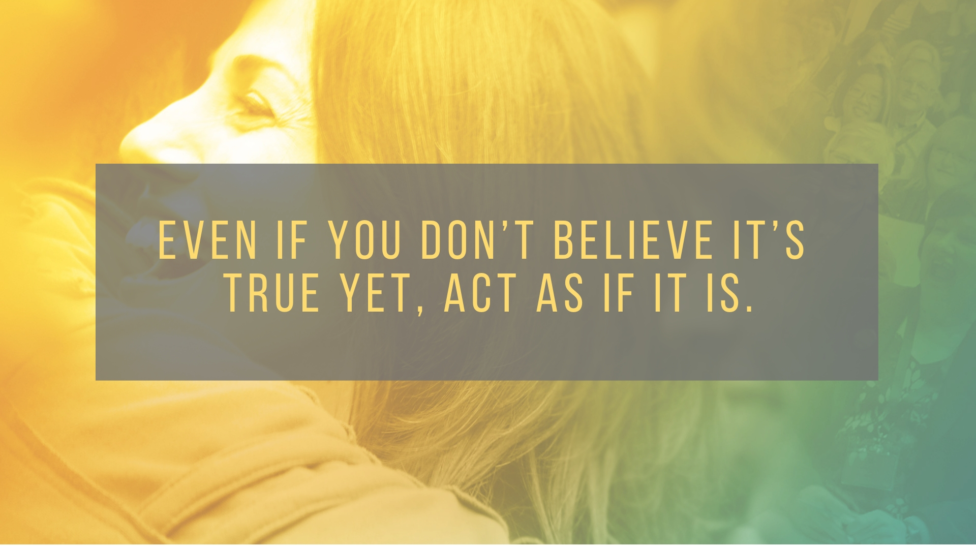 Even if you don't believe it's true yet, act as if it is.