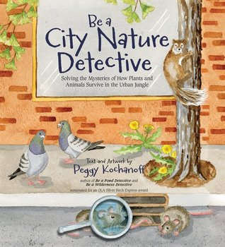 Be a City Nature Detective: Solving the Mysteries of How Plants and Animals Survive in the Urban Jungle
