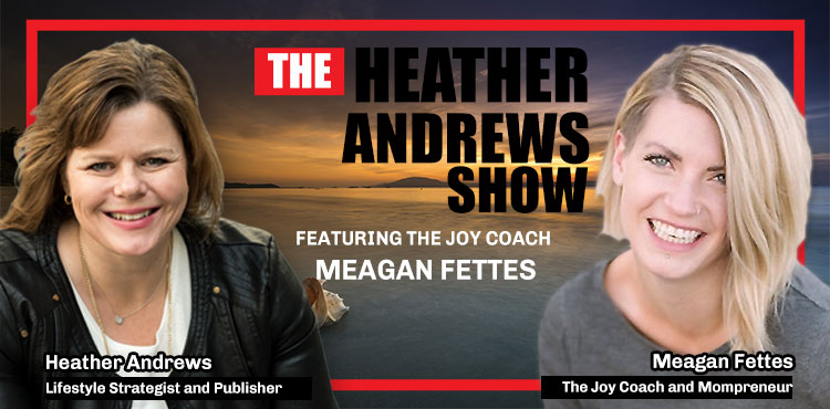 The Heather Andrews Show - Episode 02 - Featuring Meagan Fettes - The Joy Coach - Tenacious Living Network