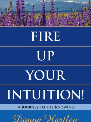 Fire Up Your Intuition! by Donna Hartley