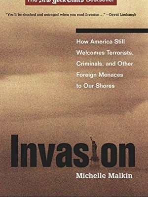 Invasion: How America Still Welcomes Terrorists, Criminals, And Other Foreign Menaces To Our Shores by Michelle Malkin